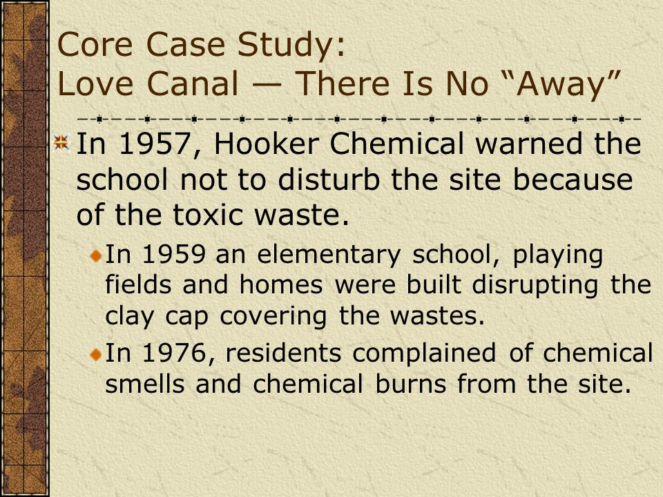 Core Case Study: Love Canal There Is No Away In 1957, Hooker Chemical warned the school not to disturb the site because of the toxic waste. In 1959 an