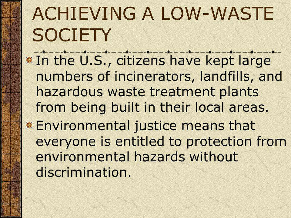 ACHIEVING A LOW-WASTE SOCIETY In the U.S., citizens have kept large numbers of incinerators, landfills, and hazardous waste treatment plants from bein