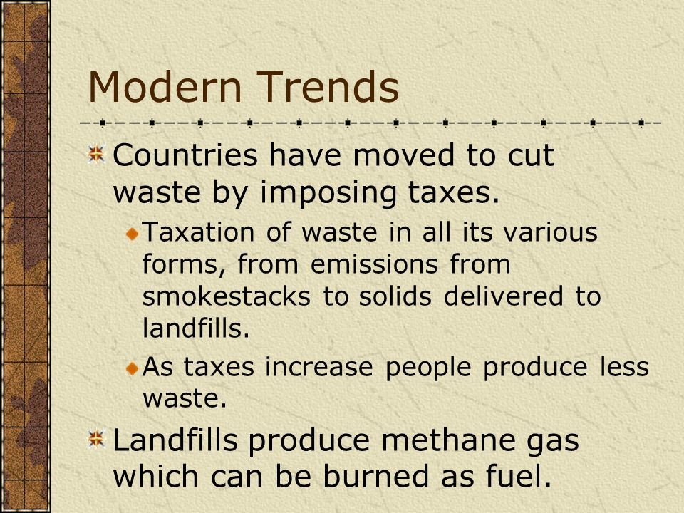 Modern Trends Countries have moved to cut waste by imposing taxes. Taxation of waste in all its various forms, from emissions from smokestacks to soli