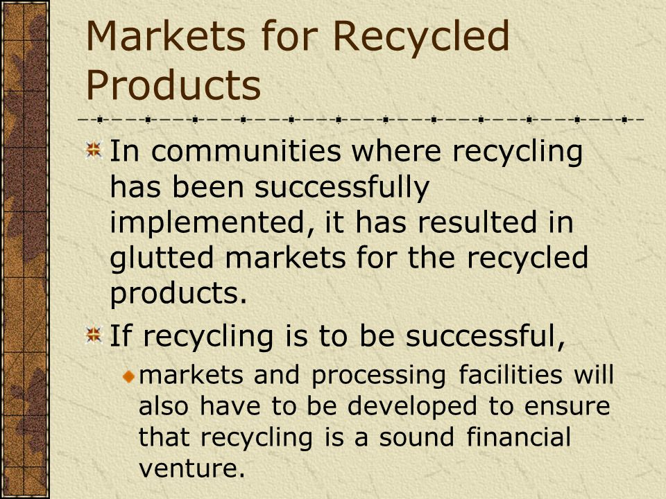 Markets for Recycled Products In communities where recycling has been successfully implemented, it has resulted in glutted markets for the recycled pr