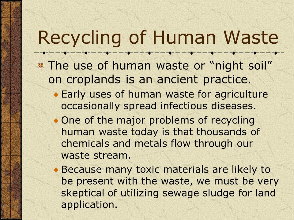 Recycling of Human Waste The use of human waste or night soil on croplands is an ancient practice. Early uses of human waste for agriculture occasiona