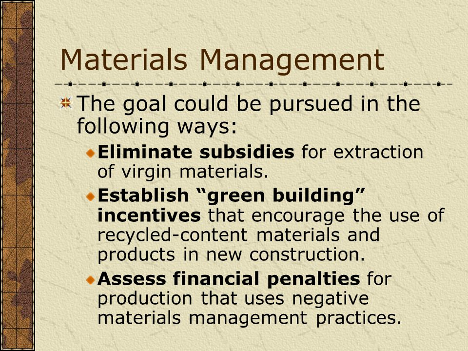 Materials Management The goal could be pursued in the following ways: Eliminate subsidies for extraction of virgin materials. Establish green building