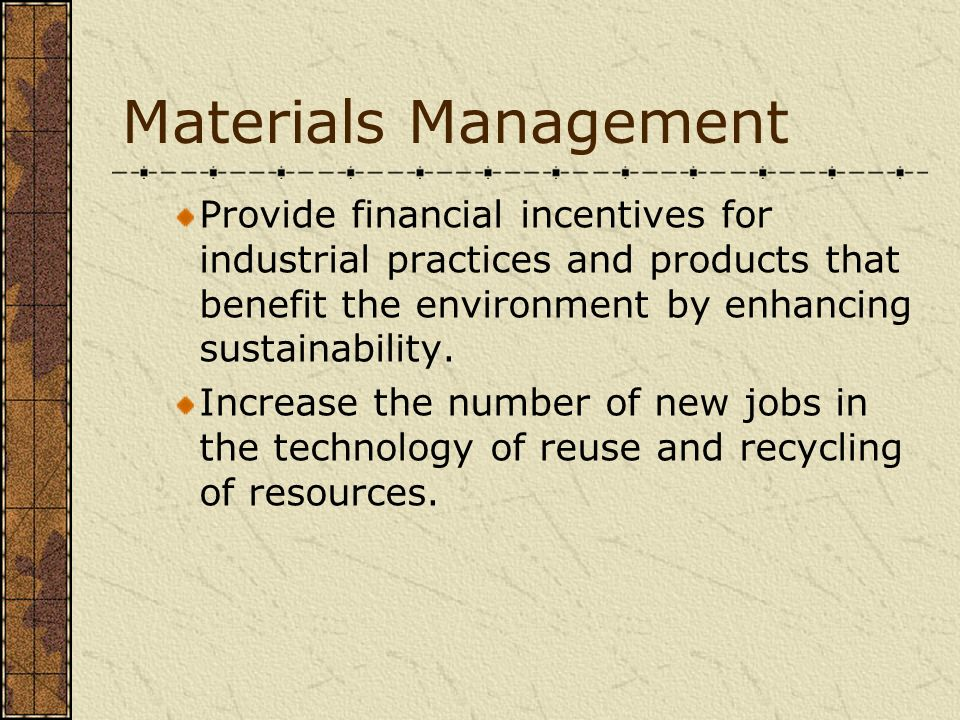 Materials Management Provide financial incentives for industrial practices and products that benefit the environment by enhancing sustainability. Incr