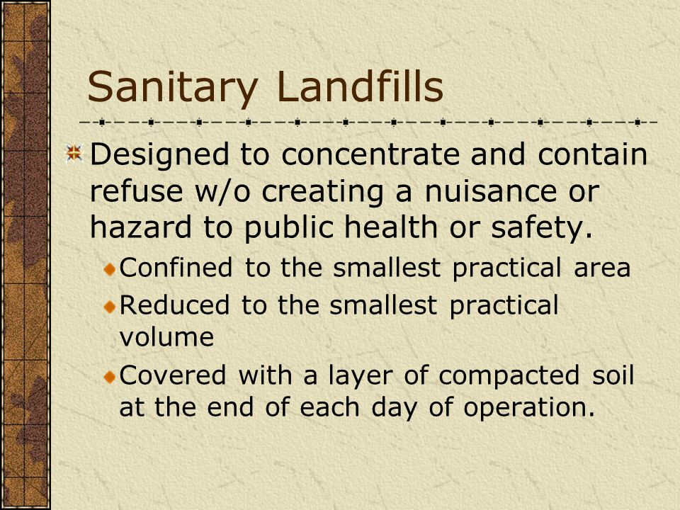 Sanitary Landfills Designed to concentrate and contain refuse w/o creating a nuisance or hazard to public health or safety. Confined to the smallest p