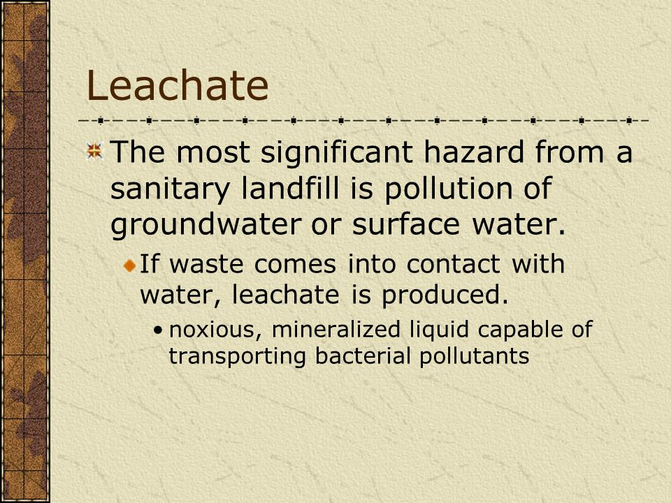 Leachate The most significant hazard from a sanitary landfill is pollution of groundwater or surface water. If waste comes into contact with water, le