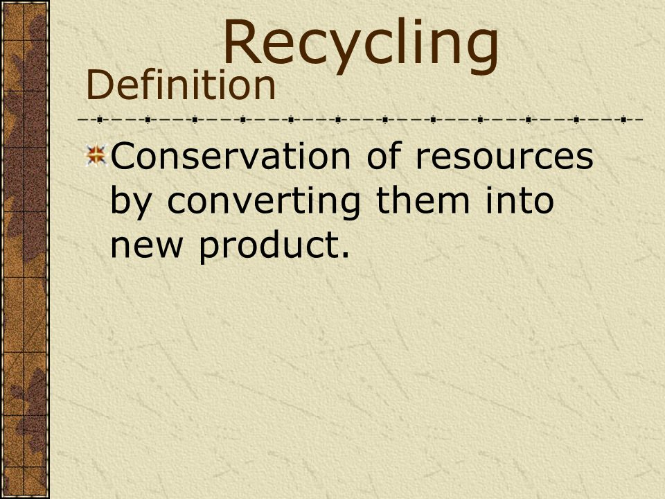 Definition Conservation of resources by converting them into new product. Recycling