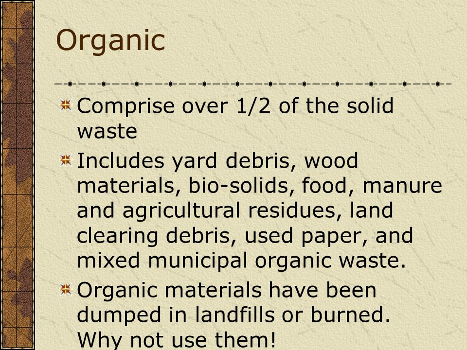 Organic Comprise over 1/2 of the solid waste Includes yard debris, wood materials, bio-solids, food, manure and agricultural residues, land clearing d