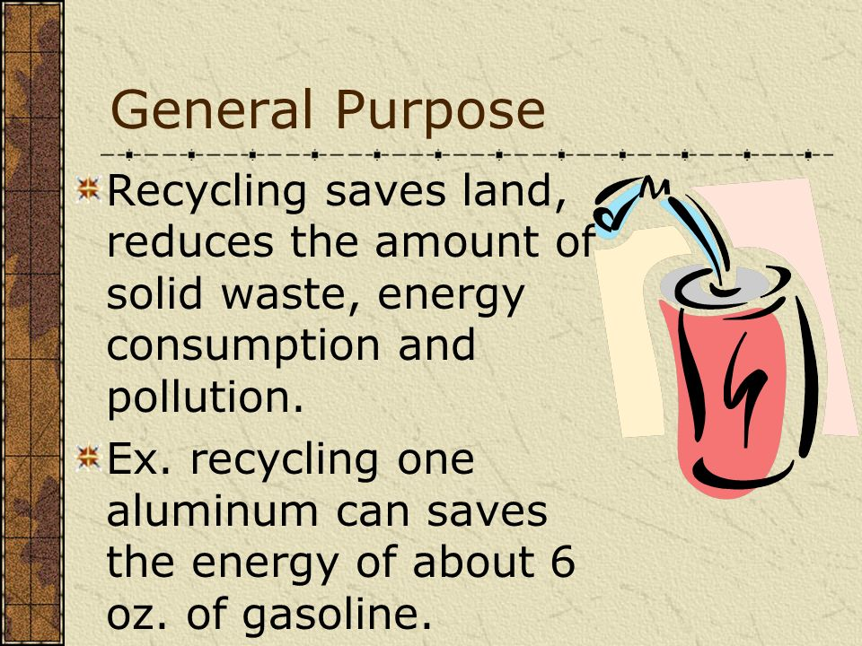 General Purpose Recycling saves land, reduces the amount of solid waste, energy consumption and pollution. Ex. recycling one aluminum can saves the en