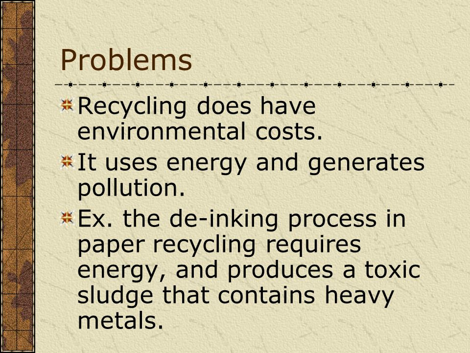 Problems Recycling does have environmental costs. It uses energy and generates pollution. Ex. the de-inking process in paper recycling requires energy