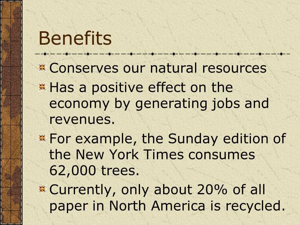Benefits Conserves our natural resources Has a positive effect on the economy by generating jobs and revenues. For example, the Sunday edition of the