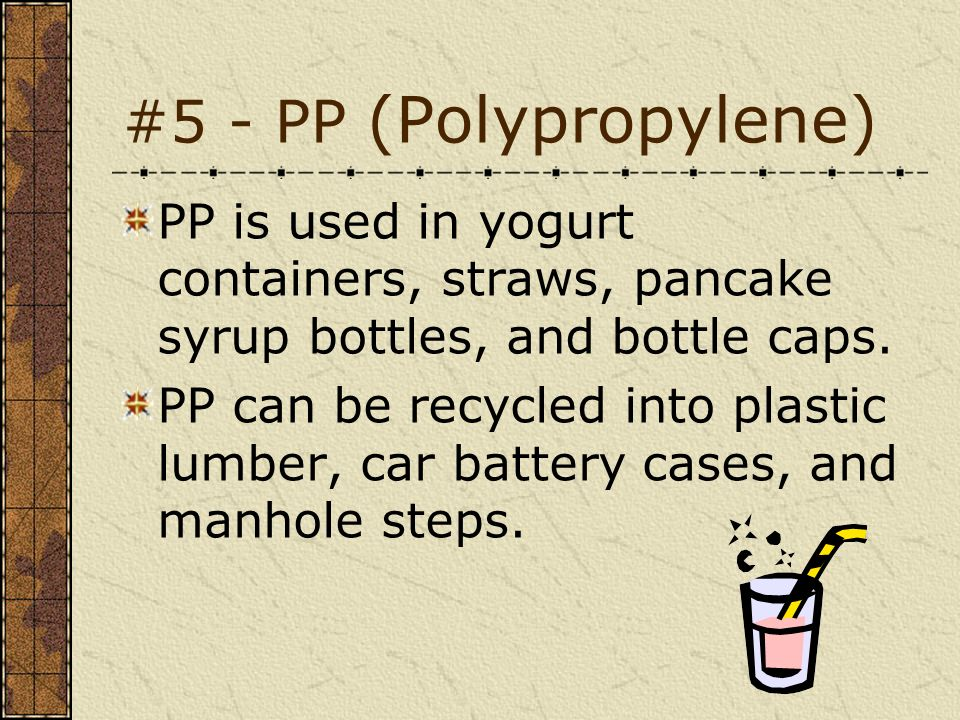 #5 - PP (Polypropylene) PP is used in yogurt containers, straws, pancake syrup bottles, and bottle caps. PP can be recycled into plastic lumber, car b