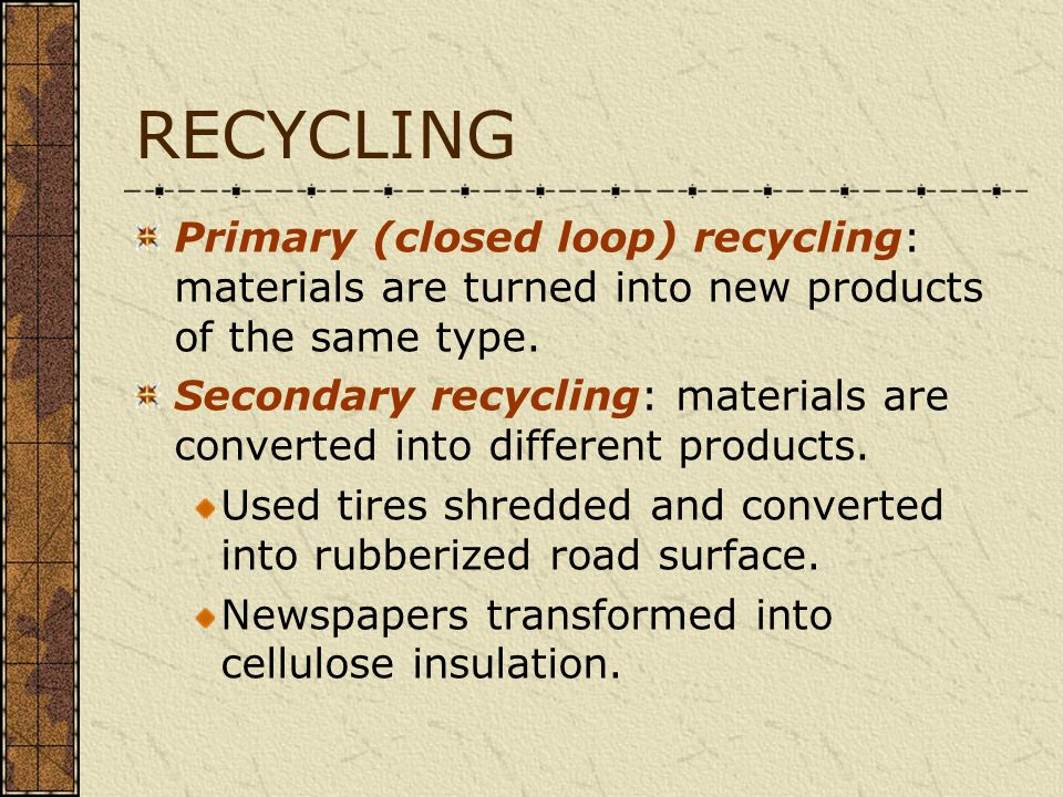 RECYCLING Primary (closed loop) recycling: materials are turned into new products of the same type. Secondary recycling: materials are converted into