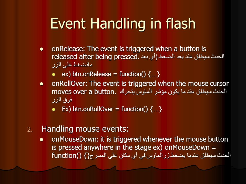 Event Handling in flash onMouseUp: it is triggered whenever the mouse button is released after being pressed onMouseUp: it is triggered whenever the mouse button is released after being pressed ex) onMouseUp=function() {…} onMouseMove: it is triggered whenever the mouse cursor moves over a component الحدث سيطلق كلما تحرك مؤشر الماوس فوق عنصر onMouseMove: it is triggered whenever the mouse cursor moves over a component الحدث سيطلق كلما تحرك مؤشر الماوس فوق عنصر ex) onMouseOver=function() {…}