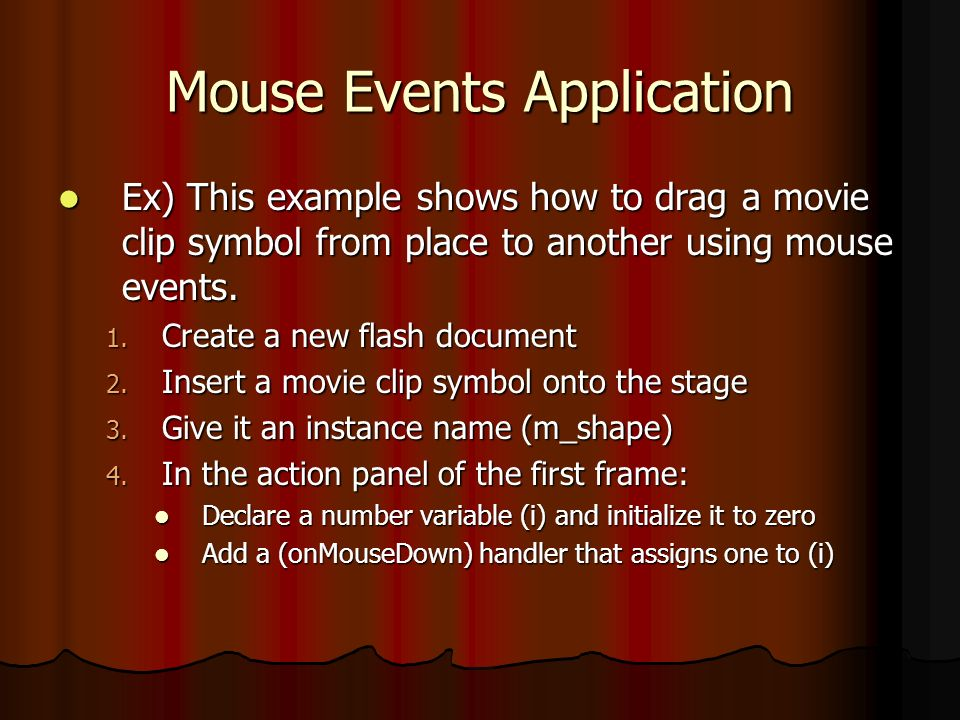 Mouse Events Application Add a (onMouseMove) handler and insert the following code into it: Add a (onMouseMove) handler and insert the following code into it:if(i==1){m_shape._x=_xmouse;m_shape._y=_ymouse;} Add a (onMouseUp) handler that assigns zero to (i) Add a (onMouseUp) handler that assigns zero to (i) Test the Program Test the Program To check whether the mouse button is being pressed To move the movie clip symbol with the mouse cursor