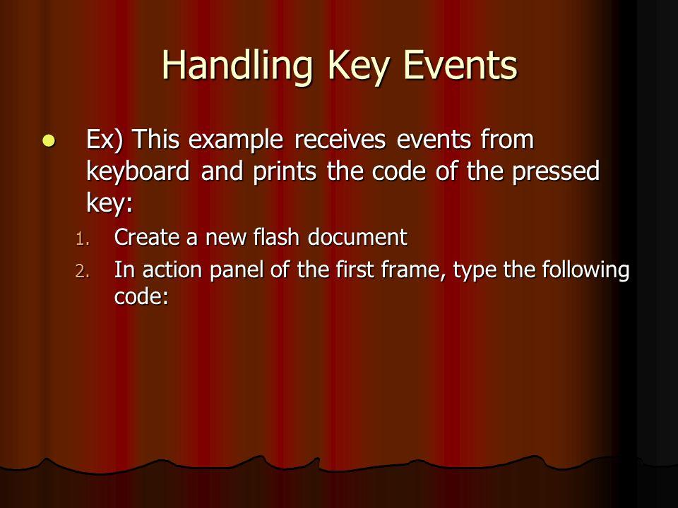 Handling Key Events Some important functions found in class key: Some important functions found in class key: 1) Key.getAscii(): returns the ASCII code of the pressed alphanumeric character (s,r,5,3, ….) يرجع الاسكي كود للمفاتيح ( الارقام او الاحرف ) التي تضغط 2) Key.getCode(): returns the code of the pressed non-alphanumeric keys (shift, ctrl, tab … ) يرجع الاسكي كود للمفاتيح ( غير ارقام والاحرف مثل سباس وشفت وكنترول واسهم الاتجاهات ) التي تضغط