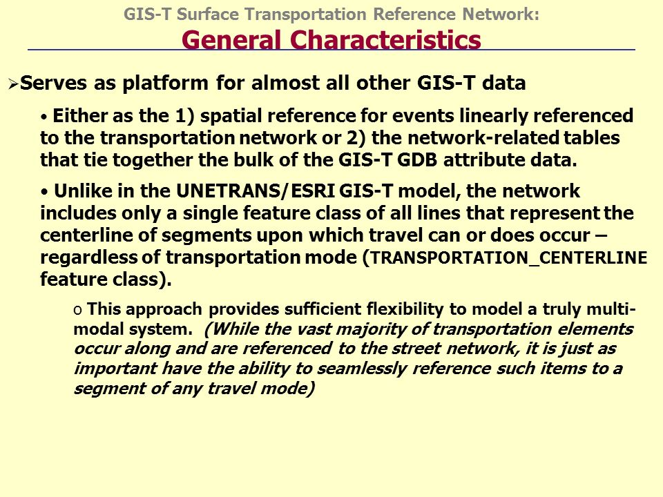GIS-T Surface Transportation Reference Network: General Characteristics Serves as platform for almost all other GIS-T data Either as the 1) spatial reference for events linearly referenced to the transportation network or 2) the network-related tables that tie together the bulk of the GIS-T GDB attribute data.