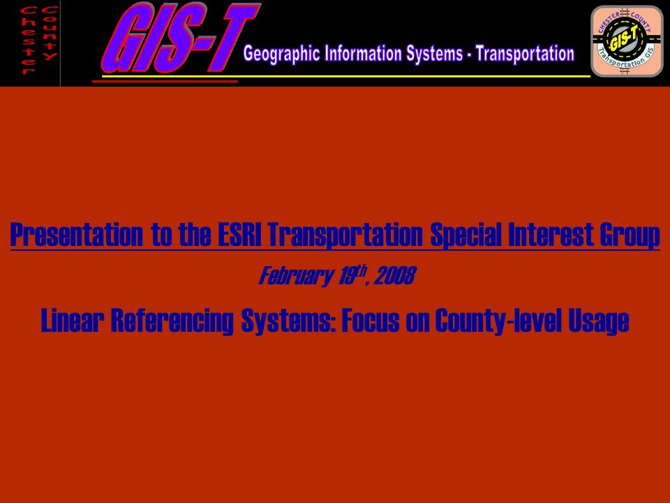 Presentation to the ESRI Transportation Special Interest Group February 19 th, 2008 Linear Referencing Systems: Focus on County-level Usage
