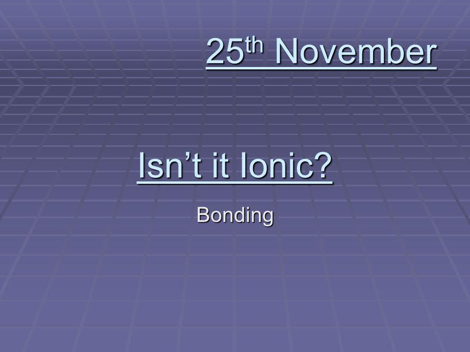 Isnt it Ionic? Bonding 25 th November