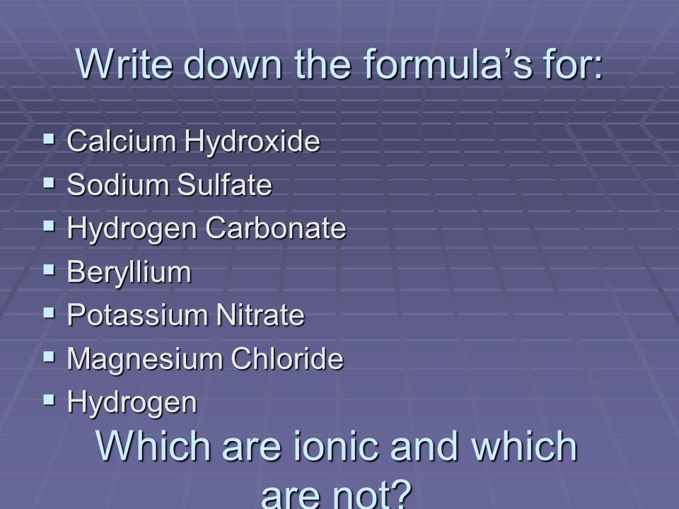 Write down the formulas for: Calcium Hydroxide Calcium Hydroxide Sodium Sulfate Sodium Sulfate Hydrogen Carbonate Hydrogen Carbonate Beryllium Beryllium Potassium Nitrate Potassium Nitrate Magnesium Chloride Magnesium Chloride Hydrogen Hydrogen Which are ionic and which are not