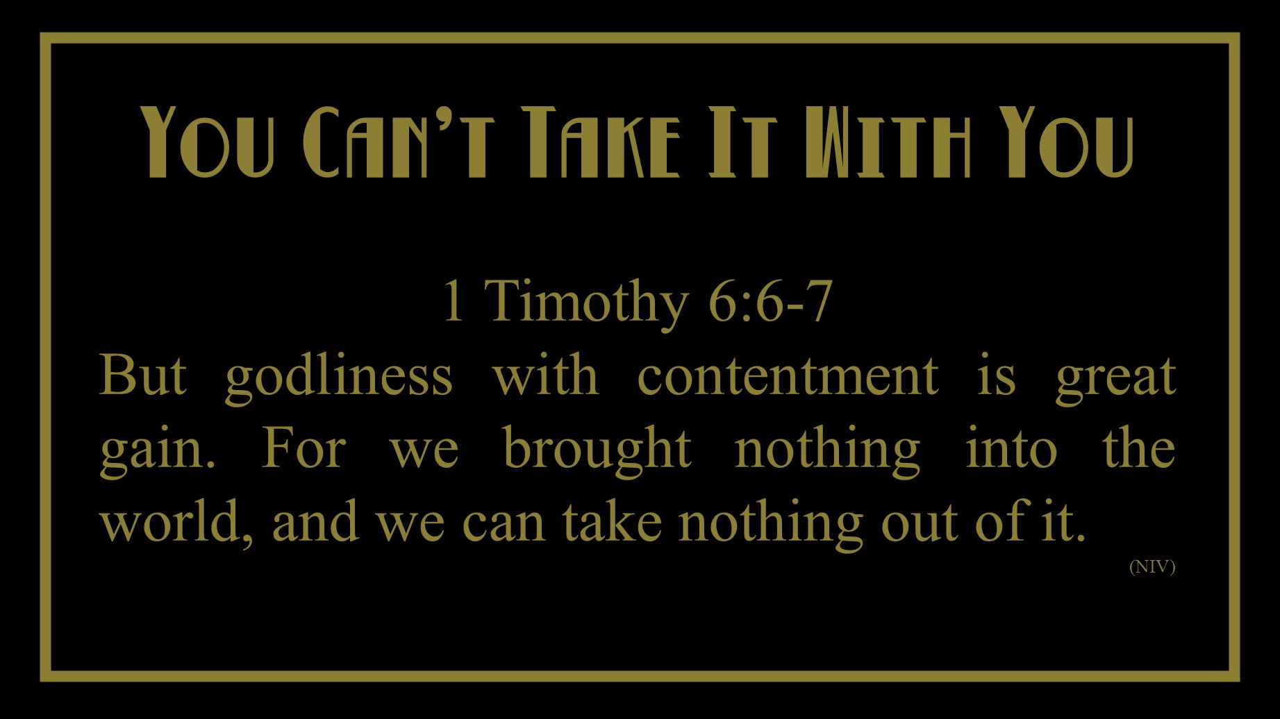 You Cant Take It With You You Cant Take It With You 1 Timothy 6:6-7 But godliness with contentment is great gain.