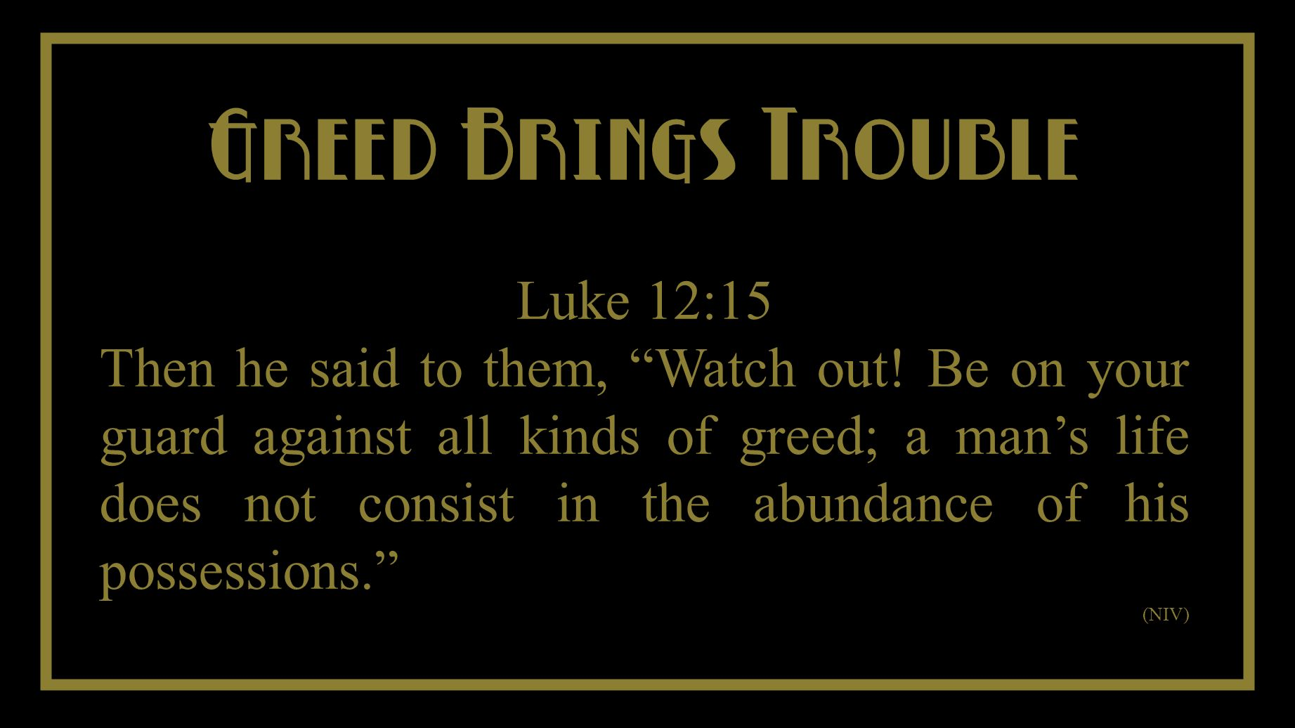 You Cant Take It With You Greed Brings Trouble Luke 12:15 Then he said to them, Watch out.