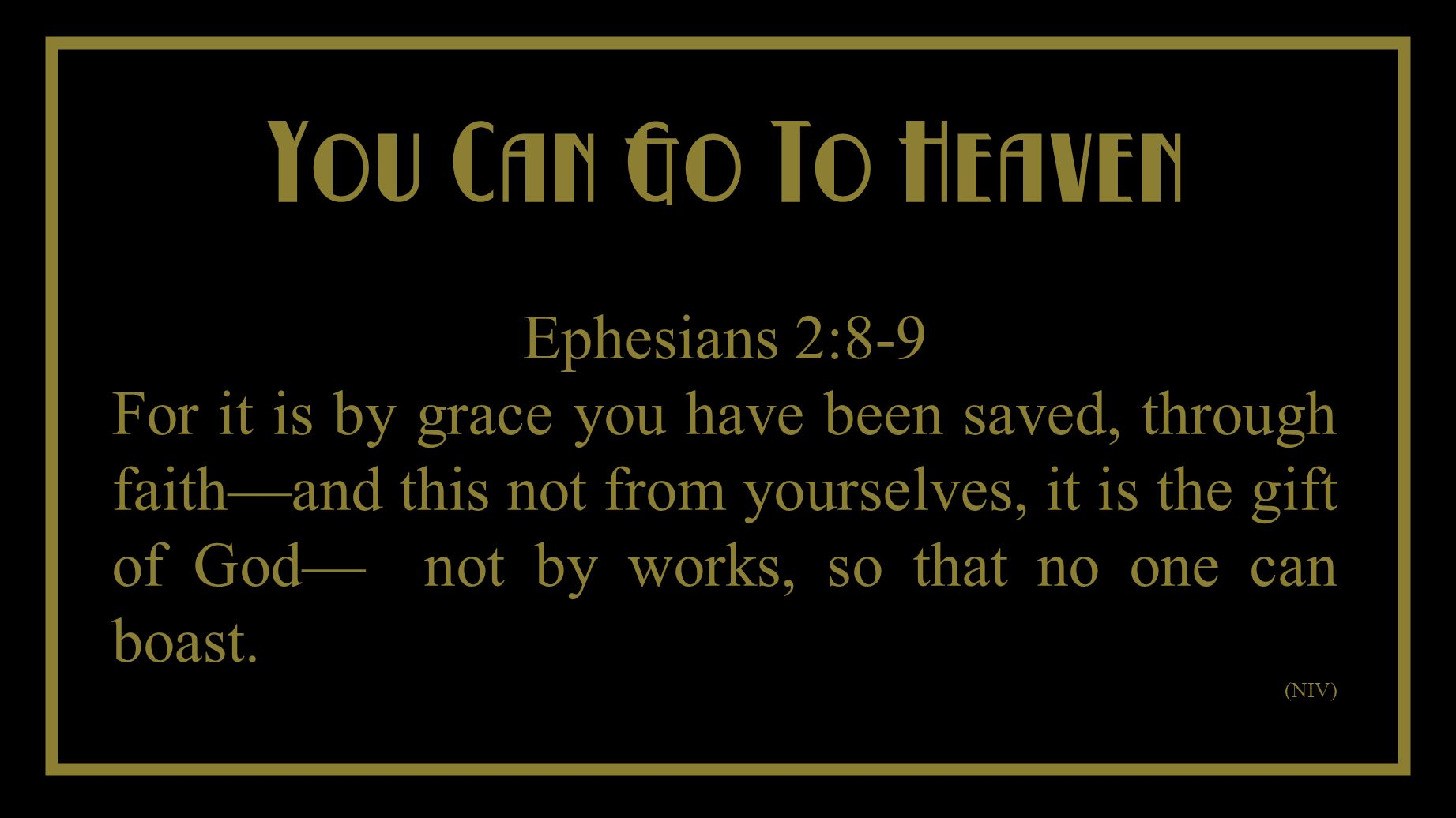 You Cant Take It With You You Can Go To Heaven Ephesians 2:8-9 For it is by grace you have been saved, through faithand this not from yourselves, it is the gift of God not by works, so that no one can boast.