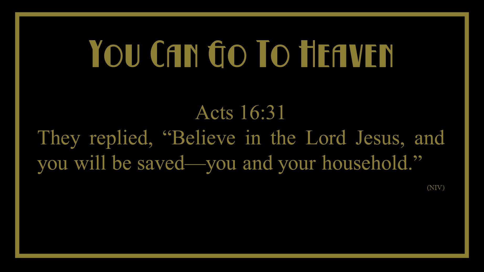 You Cant Take It With You You Can Go To Heaven Acts 16:31 They replied, Believe in the Lord Jesus, and you will be savedyou and your household. (NIV)