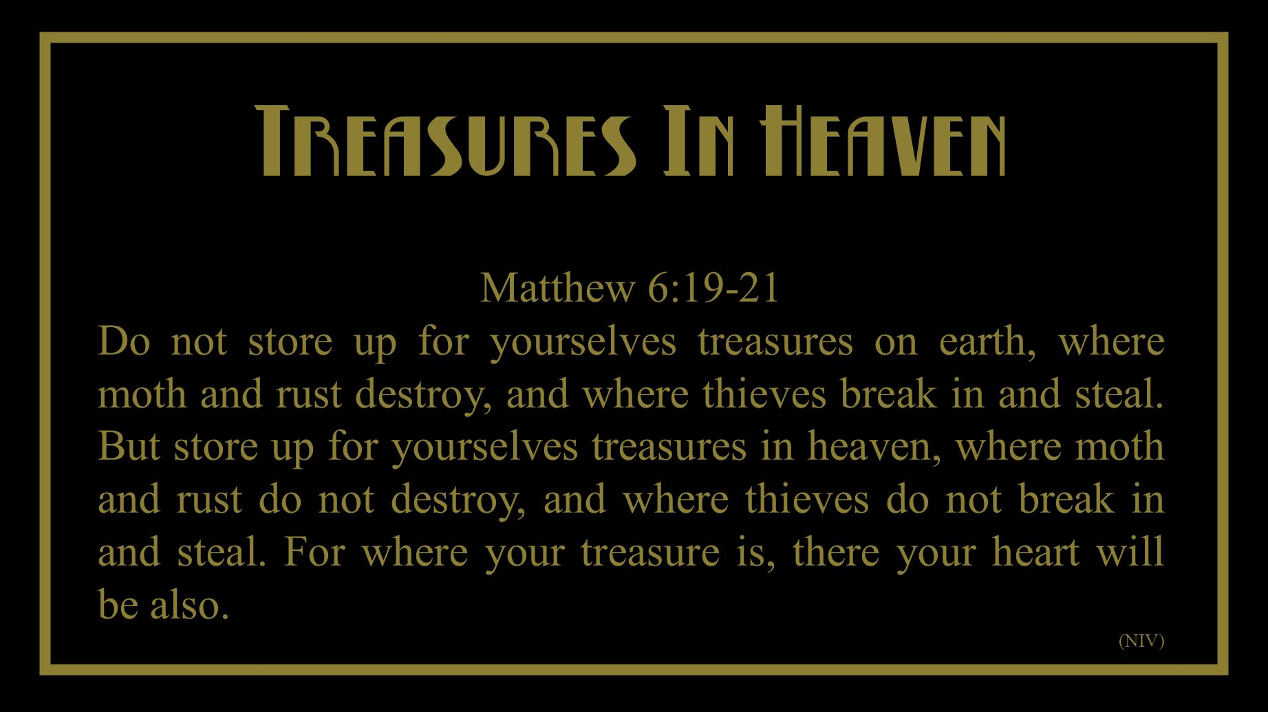 You Cant Take It With You Treasures In Heaven Matthew 6:19-21 Do not store up for yourselves treasures on earth, where moth and rust destroy, and where thieves break in and steal.
