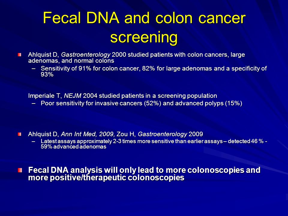 Fecal DNA and colon cancer screening Ahlquist D, Gastroenterology 2000 studied patients with colon cancers, large adenomas, and normal colons –Sensitivity of 91% for colon cancer, 82% for large adenomas and a specificity of 93% Imperiale T, NEJM 2004 studied patients in a screening population –Poor sensitivity for invasive cancers (52%) and advanced polyps (15%) Ahlquist D, Ann Int Med, 2009, Zou H, Gastroenterology 2009 –Latest assays approximately 2-3 times more sensitive than earlier assays – detected 46 % - 59% advanced adenomas Fecal DNA analysis will only lead to more colonoscopies and more positive/therapeutic colonoscopies