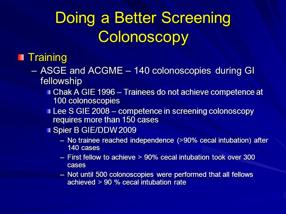 Doing a Better Screening Colonoscopy Training –ASGE and ACGME – 140 colonoscopies during GI fellowship Chak A GIE 1996 – Trainees do not achieve competence at 100 colonoscopies Lee S GIE 2008 – competence in screening colonoscopy requires more than 150 cases Spier B GIE/DDW 2009 –No trainee reached independence (>90% cecal intubation) after 140 cases –First fellow to achieve > 90% cecal intubation took over 300 cases –Not until 500 colonoscopies were performed that all fellows achieved > 90 % cecal intubation rate