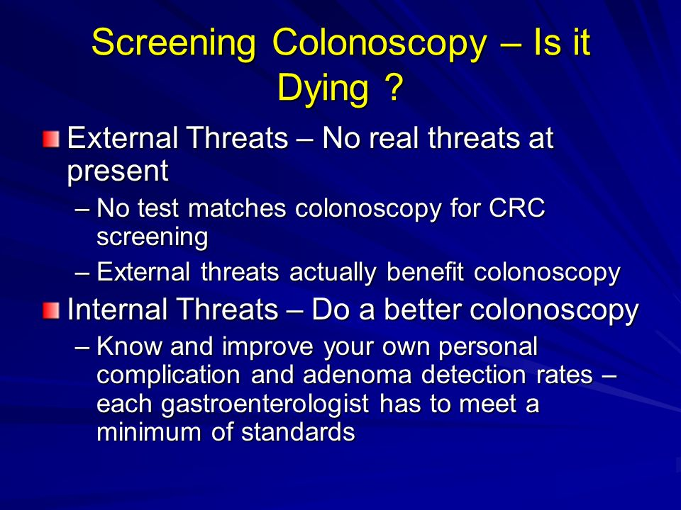 Screening Colonoscopy – Is it Dying ? External Threats – No real threats at present –No test matches colonoscopy for CRC screening –External threats a