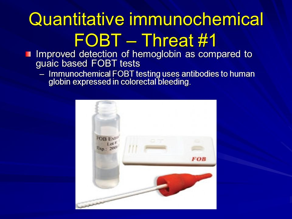 Quantitative immunochemical FOBT – Threat #1 Improved detection of hemoglobin as compared to guaic based FOBT tests –Immunochemical FOBT testing uses antibodies to human globin expressed in colorectal bleeding.