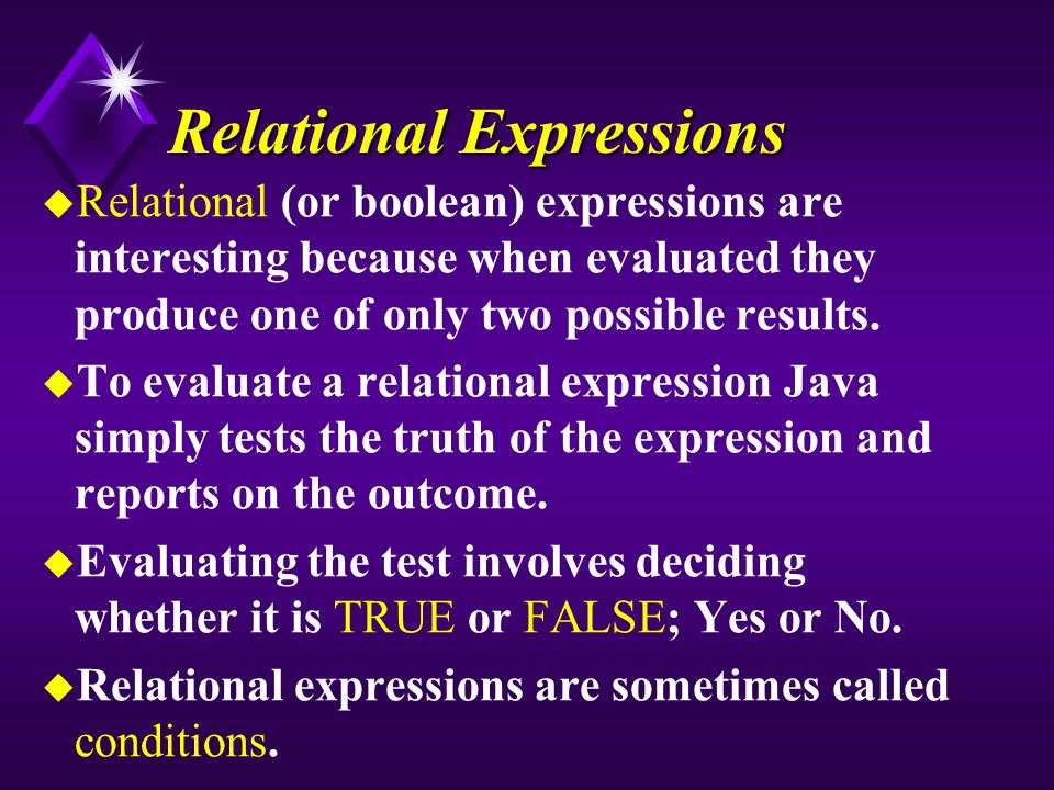 Relational Expressions u Relational (or boolean) expressions are interesting because when evaluated they produce one of only two possible results.