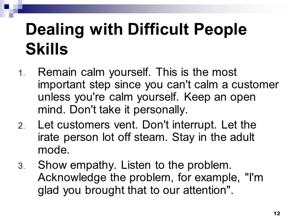 Dealing with Difficult People Skills 1. Remain calm yourself. This is the most important step since you can't calm a customer unless you're calm yours