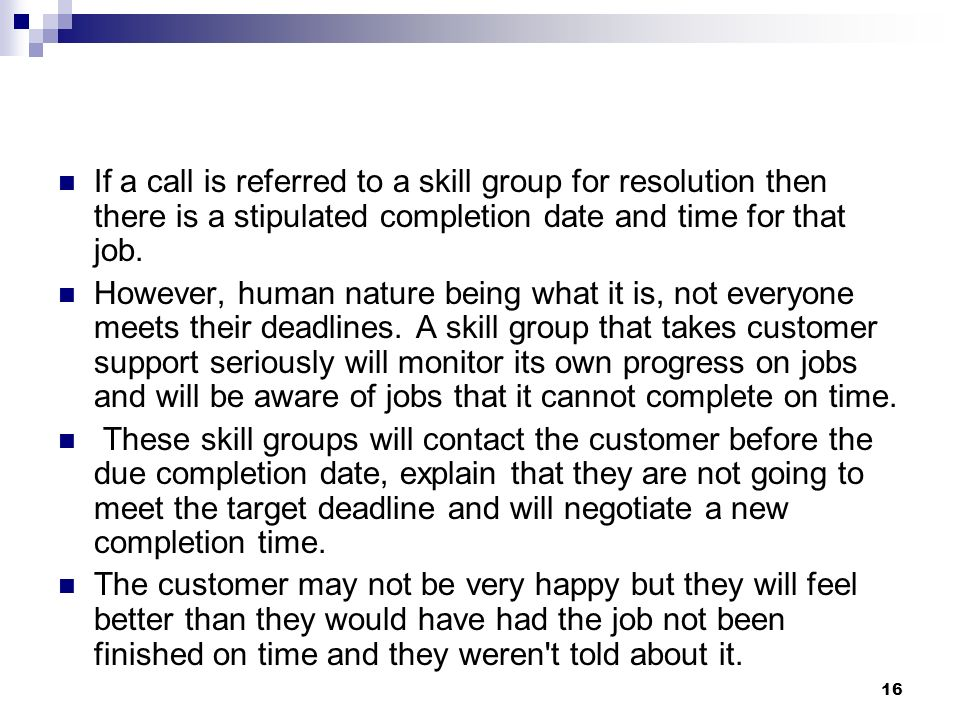If a call is referred to a skill group for resolution then there is a stipulated completion date and time for that job. However, human nature being wh
