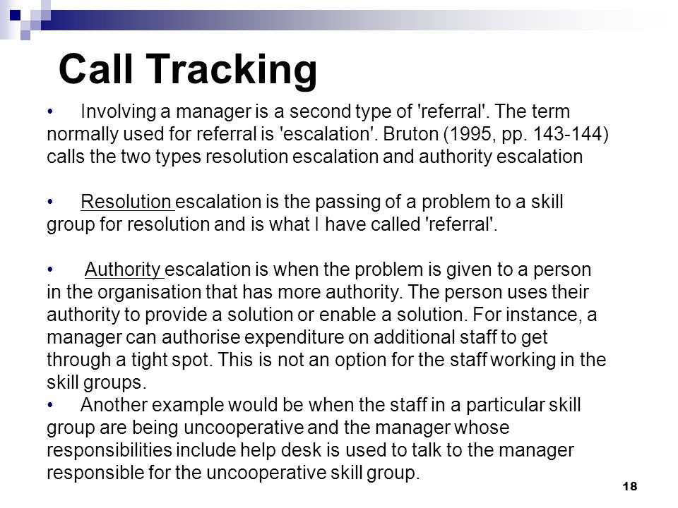 Call Tracking 18 Involving a manager is a second type of 'referral'. The term normally used for referral is 'escalation'. Bruton (1995, pp. 143-144) c