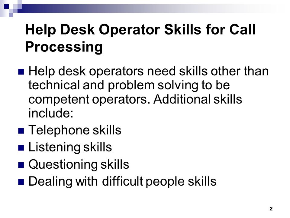 Help desk operators need skills other than technical and problem solving to be competent operators. Additional skills include: Telephone skills Listen