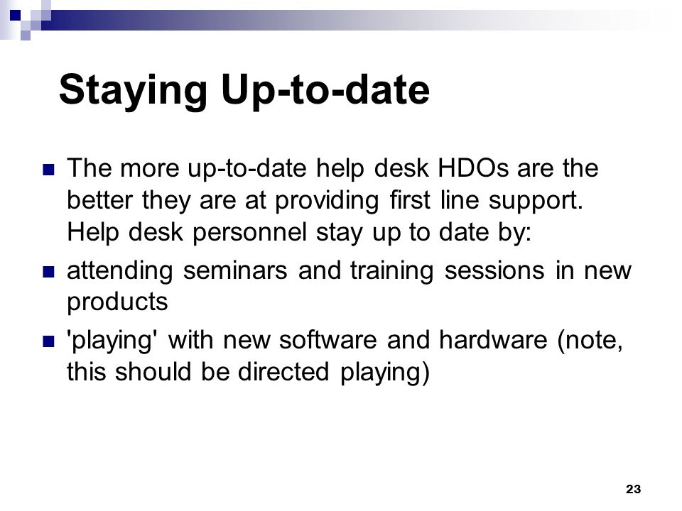 Staying Up-to-date The more up-to-date help desk HDOs are the better they are at providing first line support. Help desk personnel stay up to date by: