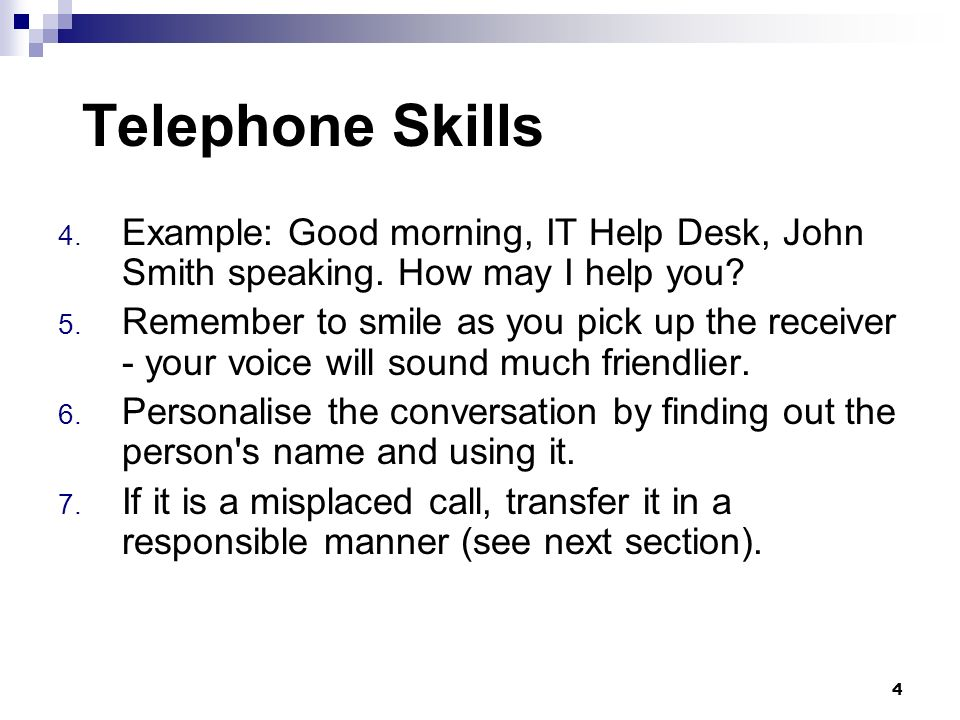 Telephone Skills 4. Example: Good morning, IT Help Desk, John Smith speaking. How may I help you? 5. Remember to smile as you pick up the receiver - y