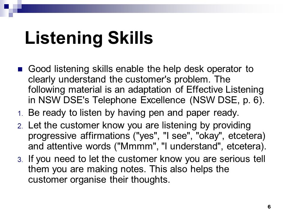 Listening Skills Good listening skills enable the help desk operator to clearly understand the customer's problem. The following material is an adapta