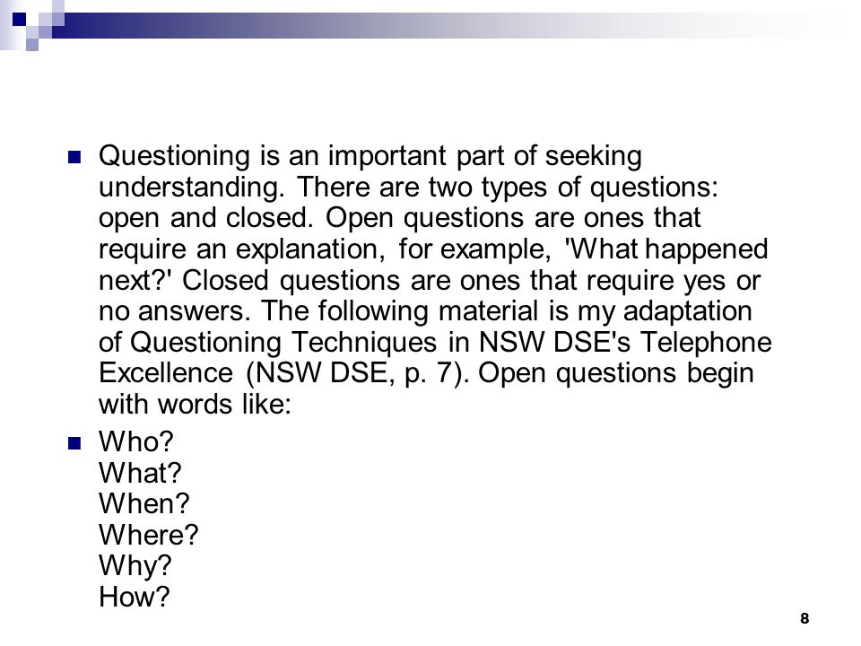 Questioning is an important part of seeking understanding. There are two types of questions: open and closed. Open questions are ones that require an