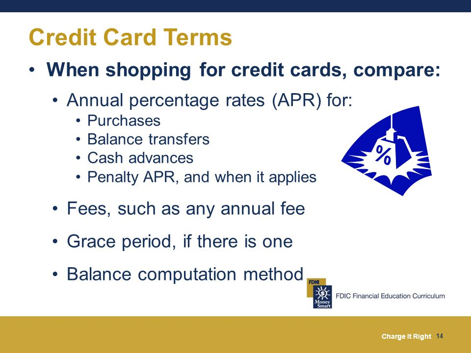 Charge It Right 14 When shopping for credit cards, compare: Annual percentage rates (APR) for: Purchases Balance transfers Cash advances Penalty APR,