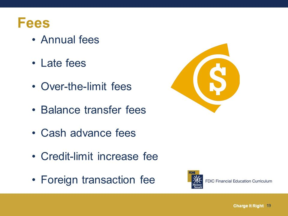 Charge It Right 19 Fees Annual fees Late fees Over-the-limit fees Balance transfer fees Cash advance fees Credit-limit increase fee Foreign transactio