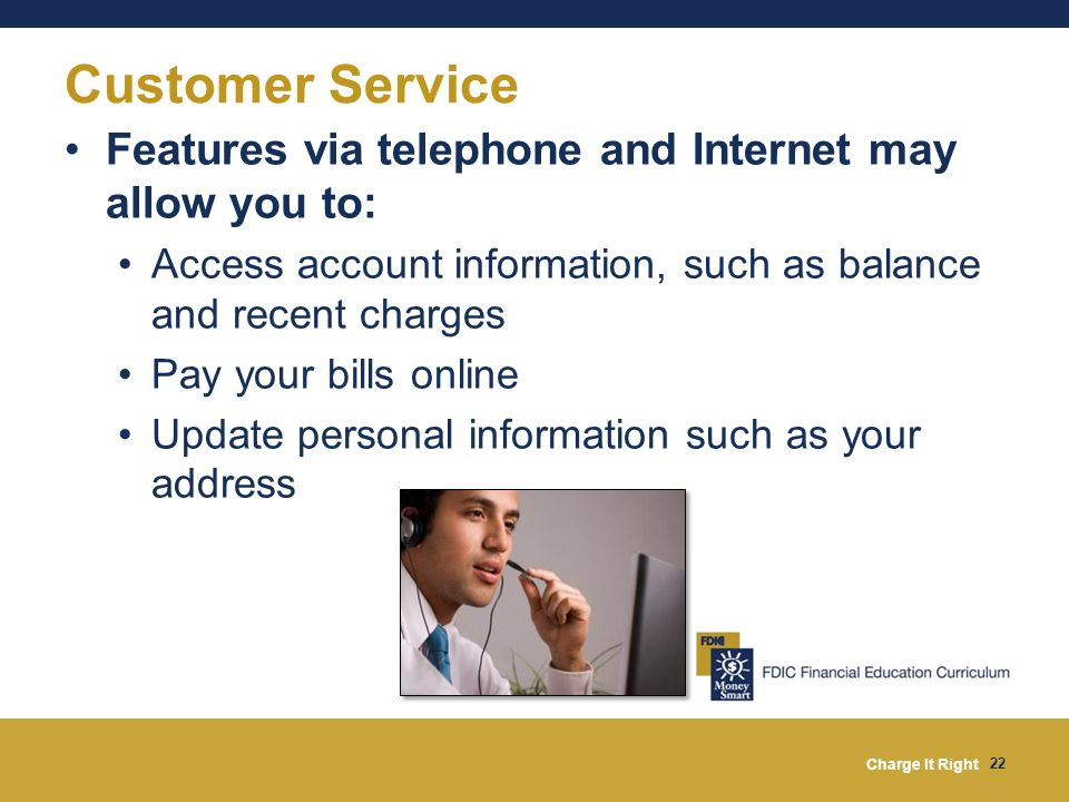 Charge It Right 22 Customer Service Features via telephone and Internet may allow you to: Access account information, such as balance and recent charg
