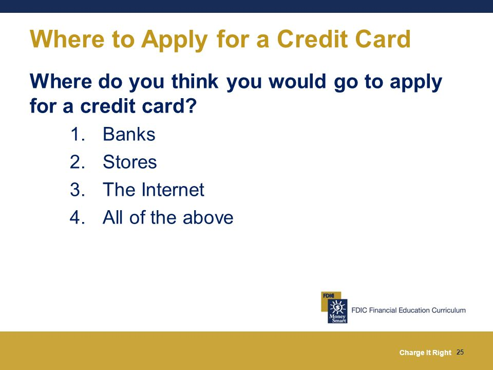 Charge It Right 25 Where to Apply for a Credit Card Where do you think you would go to apply for a credit card? 1. Banks 2. Stores 3. The Internet 4.
