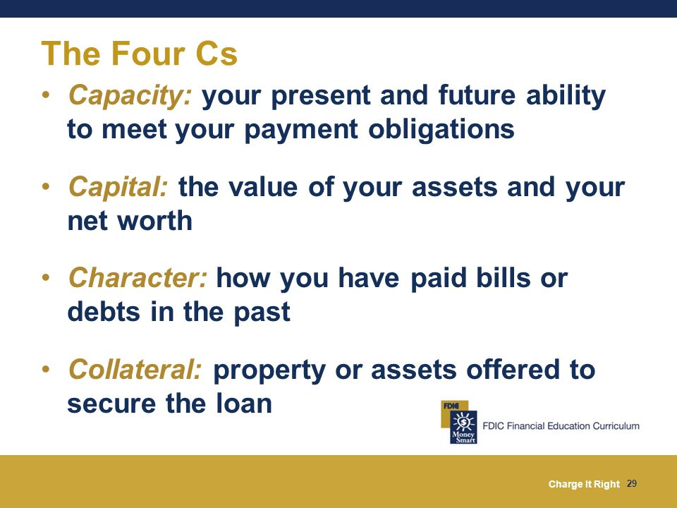 Charge It Right 29 Capacity: your present and future ability to meet your payment obligations Capital: the value of your assets and your net worth Cha