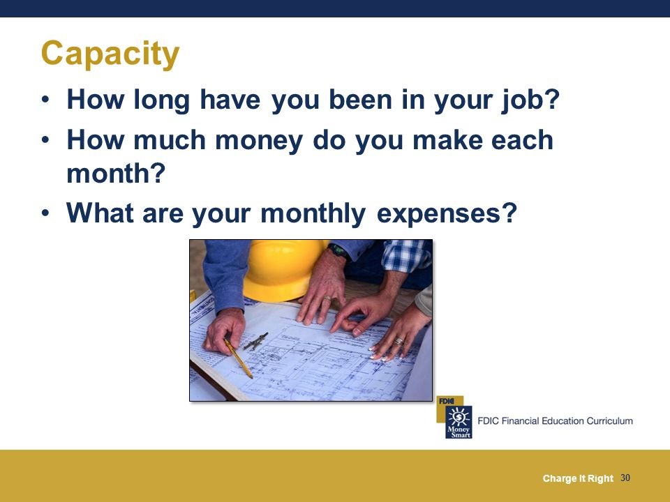 Charge It Right 30 Capacity How long have you been in your job? How much money do you make each month? What are your monthly expenses?