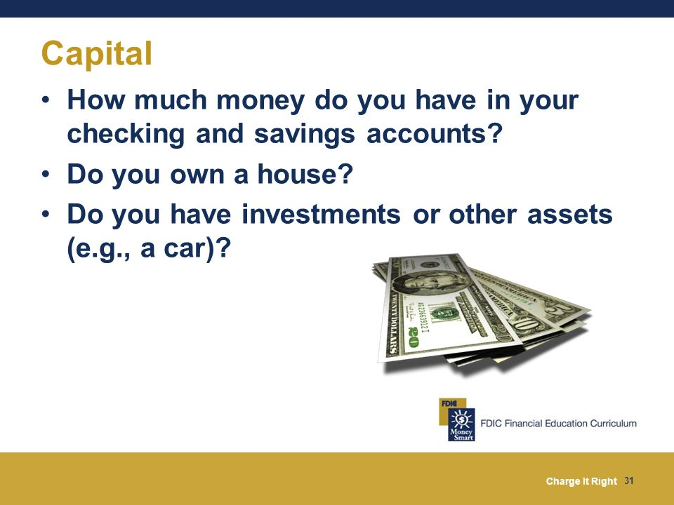 Charge It Right 31 Capital How much money do you have in your checking and savings accounts? Do you own a house? Do you have investments or other asse