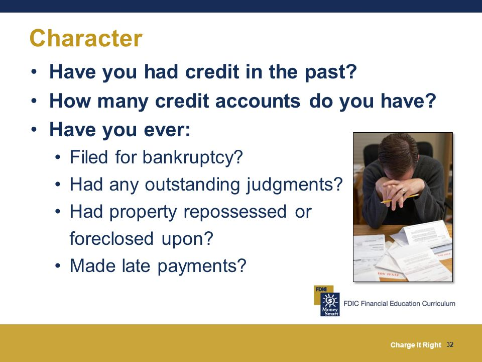 Charge It Right 32 Character Have you had credit in the past? How many credit accounts do you have? Have you ever: Filed for bankruptcy? Had any outst