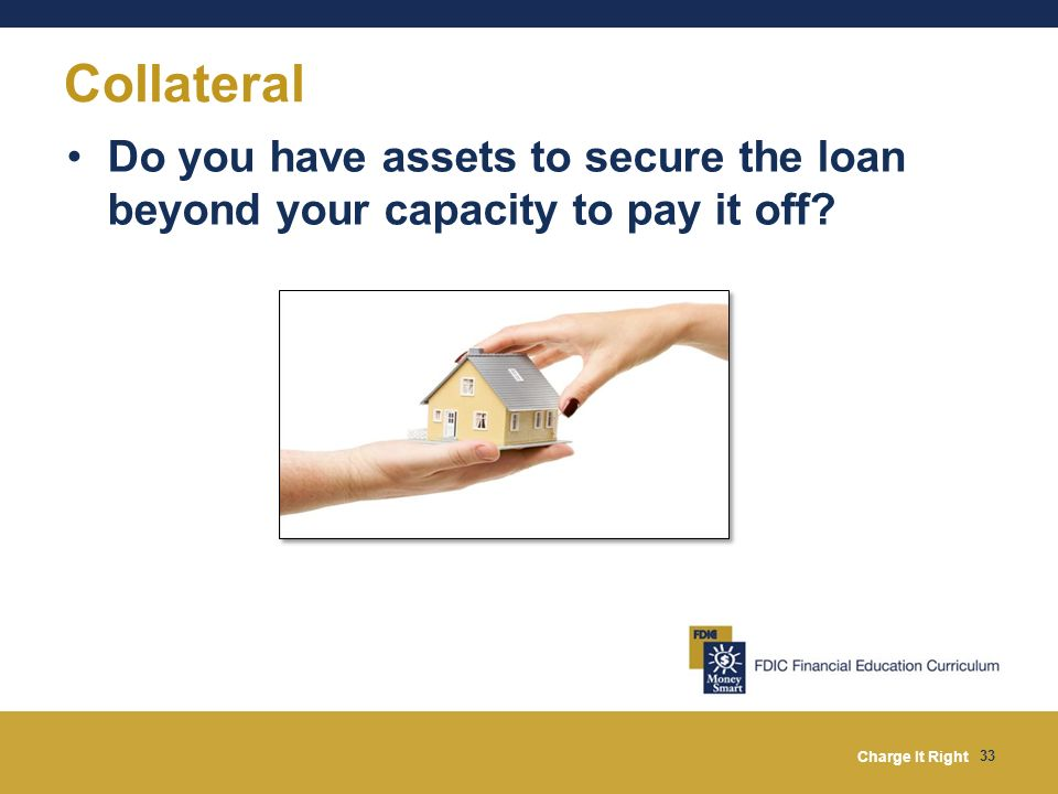 Charge It Right 33 Do you have assets to secure the loan beyond your capacity to pay it off? Collateral